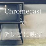 Chromecastでテレビに映す