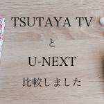 TSUTAYATVとU-NEXTを比較しました